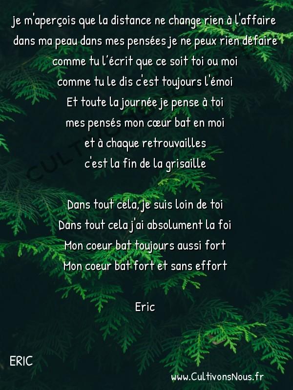 Poésies contemporaines - Eric - Loin de toi -  je m'aperçois que la distance ne change rien à l'affaire dans ma peau dans mes pensées je ne peux rien défaire