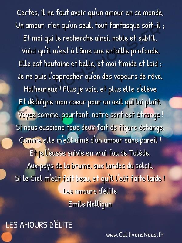 poésie Emile Nelligan - Les amours d'élite - beauté cruelle -  Certes, il ne faut avoir qu'un amour en ce monde, Un amour, rien qu'un seul, tout fantasque soit-il ;