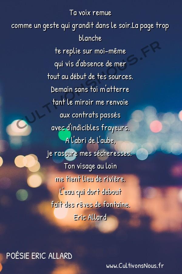 Poésies contemporaines - Poésie Eric Allard - eau vive -  Ta voix remue comme un geste qui grandit dans le soir.La page trop blanche