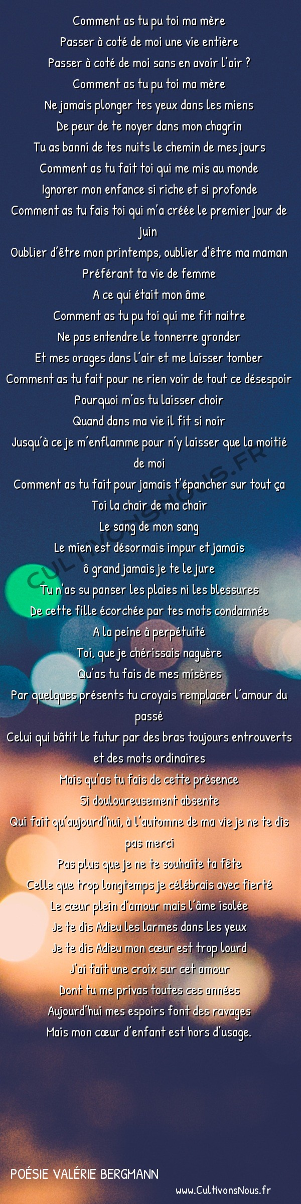 Poésies contemporaines - poésie Valérie Bergmann - Fête des mères … Ou pas. -   Comment as tu pu toi ma mère Passer à coté de moi une vie entière