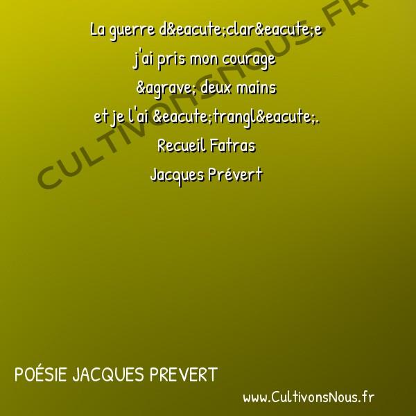 Poésie Jacques Prevert - Fatras - La guerre -  La guerre déclarée j'ai pris mon courage