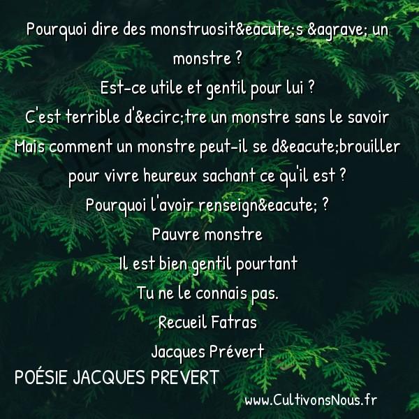 Poésie Jacques Prevert - Fatras - Pourquoi dire des monstruosités à un monstre -  Pourquoi dire des monstruosités à un monstre ? Est-ce utile et gentil pour lui ?