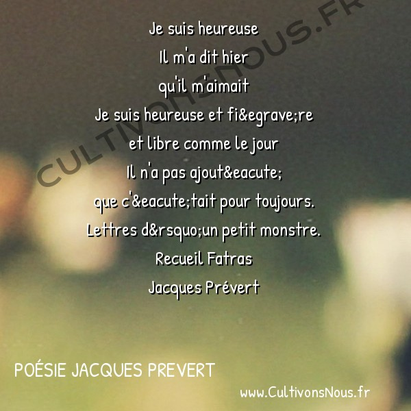 Poésie Jacques Prevert - Fatras - Je suis heureuse -  Je suis heureuse Il m'a dit hier