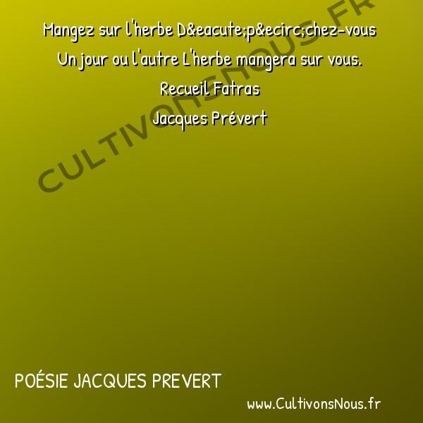 Poésie Jacques Prevert - Fatras - Mangez sur l' herbe -  Mangez sur l'herbe Dépêchez-vous Un jour ou l'autre L'herbe mangera sur vous.