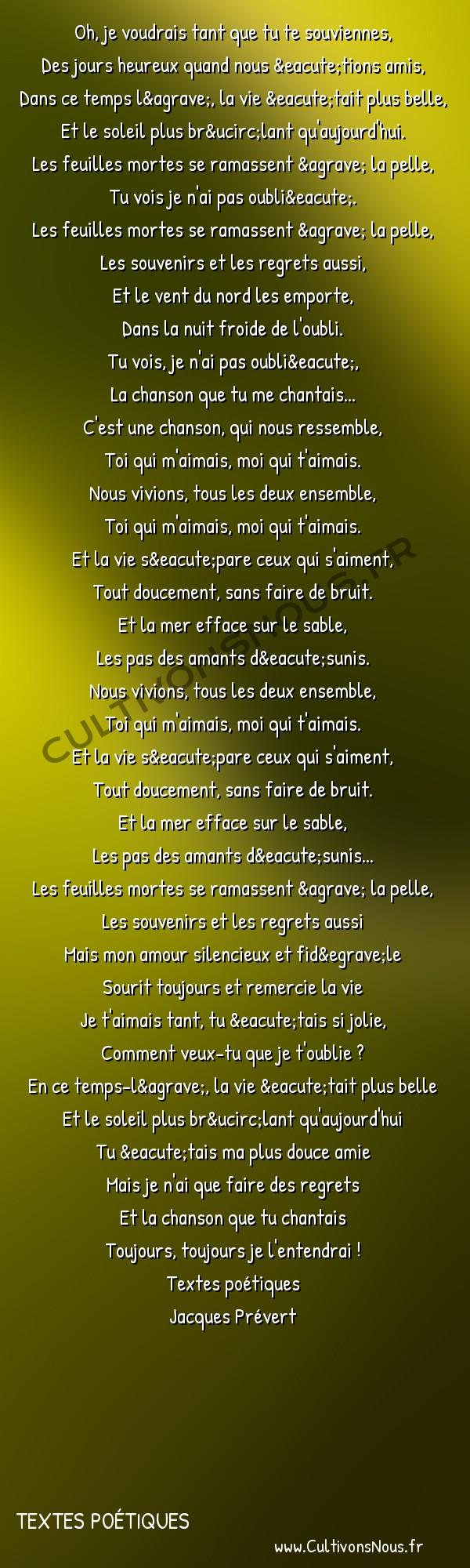 Poésie Jacques Prevert - Textes poétiques - Chanson les feuilles mortes -  Oh, je voudrais tant que tu te souviennes, Des jours heureux quand nous étions amis,