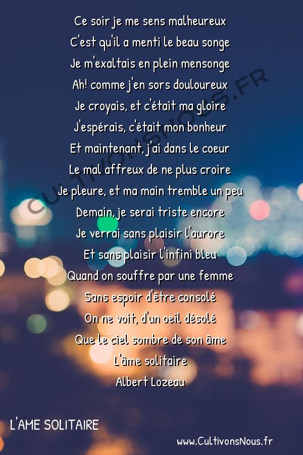 Poésie Albert lozeau - L'ame solitaire - douleur -  Ce soir je me sens malheureux C'est qu'il a menti le beau songe
