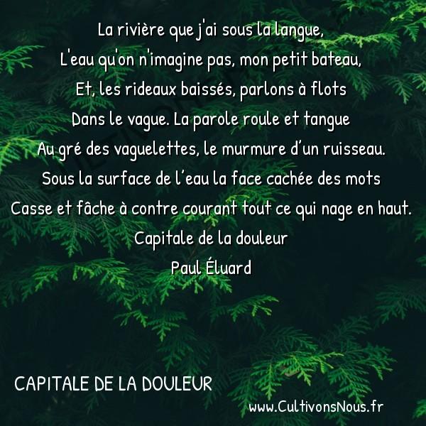 Poésie Paul Eluard - Capitale de la douleur - La rivière -  La rivière que j'ai sous la langue, L'eau qu'on n'imagine pas, mon petit bateau,