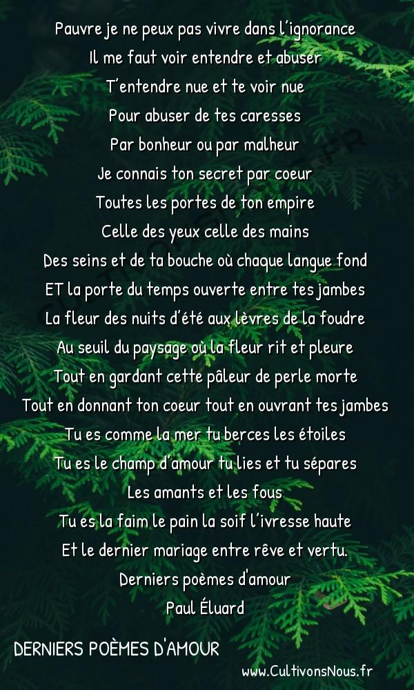 Poésie Paul Eluard - Derniers poèmes d'amour - Prête aux baisers résurrecteurs -  Pauvre je ne peux pas vivre dans l'ignorance Il me faut voir entendre et abuser