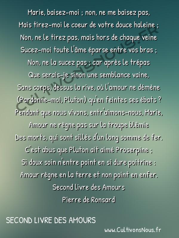 Poésie Pierre de Ronsard - Second livre des Amours - Marie baisez-moi ; non ne me baisez pas -  Marie, baisez-moi ; non, ne me baisez pas, Mais tirez-moi le coeur de votre douce haleine ;
