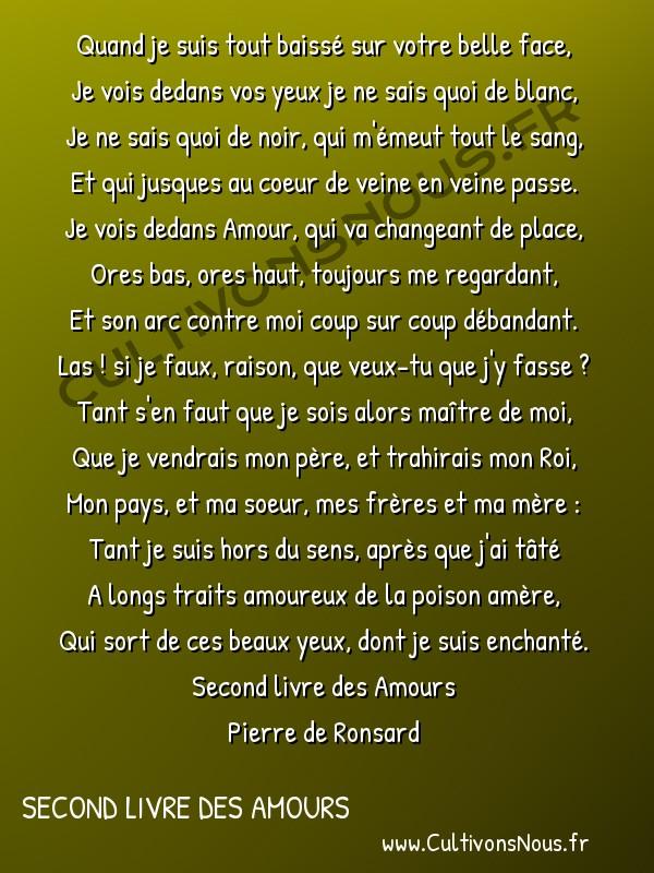 Poésie Pierre de Ronsard - Second livre des Amours - Quand je suis tout baissé sur votre belle face -  Quand je suis tout baissé sur votre belle face, Je vois dedans vos yeux je ne sais quoi de blanc,