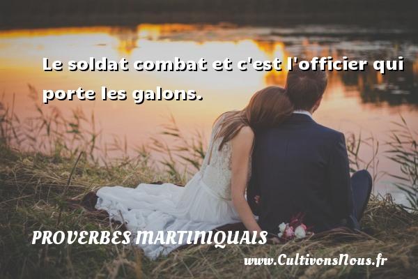 Proverbes martiniquais - Le soldat combat et c est l officier qui porte les galons. Un Proverbe martiniquais PROVERBES MARTINIQUAIS