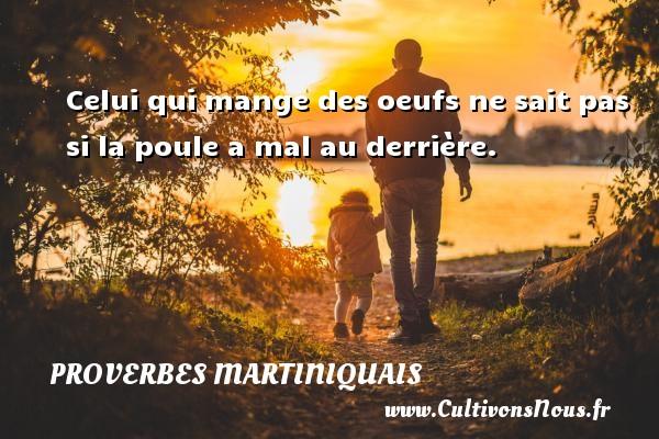 Proverbes martiniquais - Celui qui mange des oeufs ne sait pas si la poule a mal au derrière. Un Proverbe martiniquais PROVERBES MARTINIQUAIS