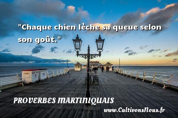 Proverbes martiniquais - Chaque chien lèche sa queue selon son goût. Un Proverbe martiniquais PROVERBES MARTINIQUAIS