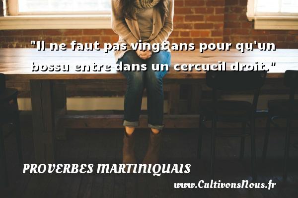 Proverbes martiniquais - Il ne faut pas vingt ans pour qu un bossu entre dans un cercueil droit. Un Proverbe martiniquais PROVERBES MARTINIQUAIS