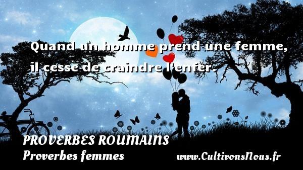 Proverbes roumains - Proverbes femmes - Quand un homme prend une femme, il cesse de craindre l enfer. Un Proverbe roumain PROVERBES ROUMAINS