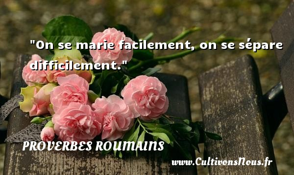 Proverbes roumains - Proverbes philosophiques - On se marie facilement, on se sépare difficilement. Un Proverbe roumain PROVERBES ROUMAINS