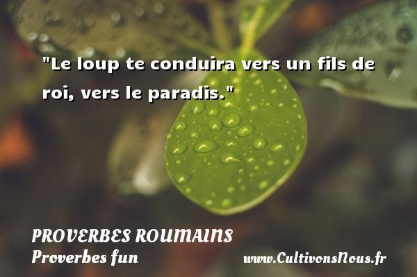 Proverbes roumains - Proverbes fun - Proverbes philosophiques - Le loup te conduira vers un fils de roi, vers le paradis. Un Proverbe roumain PROVERBES ROUMAINS