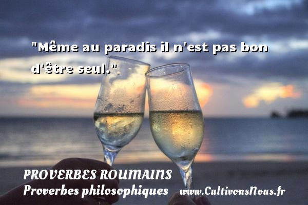 Proverbes roumains - Proverbes philosophiques - Même au paradis il n est pas bon d être seul. Un Proverbe roumain PROVERBES ROUMAINS