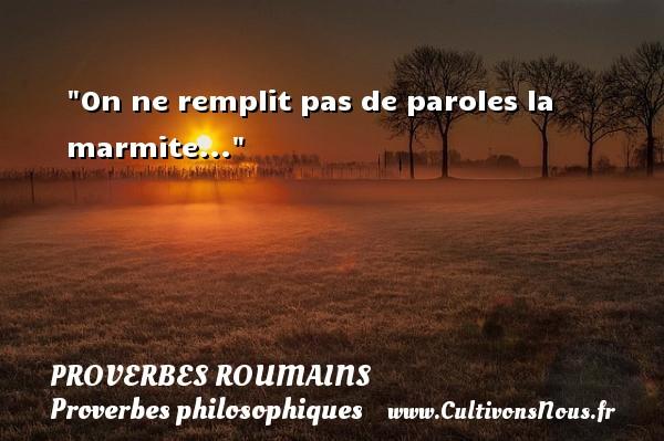 Proverbes roumains - Proverbes philosophiques - On ne remplit pas de paroles la marmite... Un Proverbe roumain PROVERBES ROUMAINS