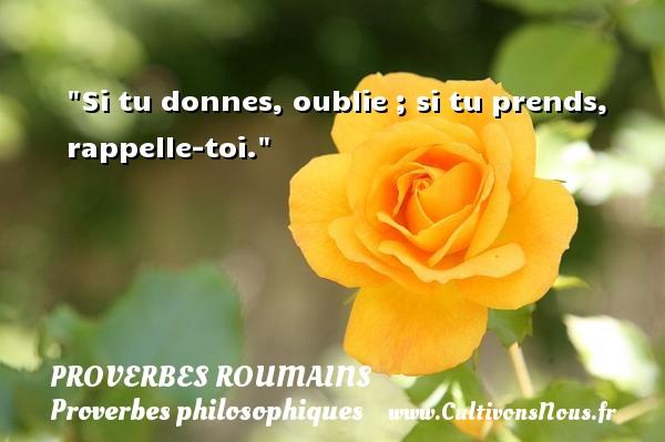Proverbes roumains - Proverbes philosophiques - Si tu donnes, oublie ; si tu prends, rappelle-toi. Un Proverbe roumain PROVERBES ROUMAINS