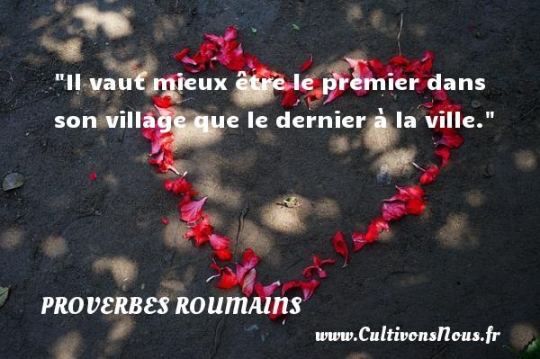 Proverbes roumains - Proverbes philosophiques - Il vaut mieux être le premier dans son village que le dernier à la ville. Un Proverbe roumain PROVERBES ROUMAINS