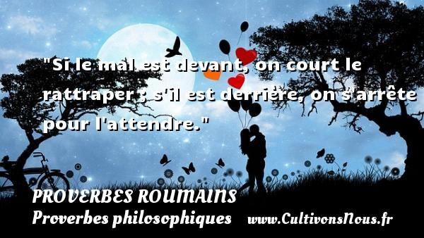 Proverbes roumains - Proverbes philosophiques - Si le mal est devant, on court le rattraper ; s il est derrière, on s arrête pour l attendre. Un Proverbe roumain PROVERBES ROUMAINS