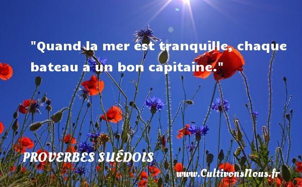 Quand la mer est tranquille, chaque bateau a un bon capitaine. Un proverbe suédois PROVERBES SUÉDOIS - Proverbes suédois