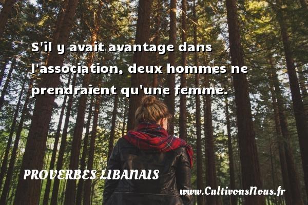 S il y avait avantage dans l association, deux hommes ne prendraient qu une femme. Un proverbe libanais PROVERBES LIBANAIS - Proverbes libanais