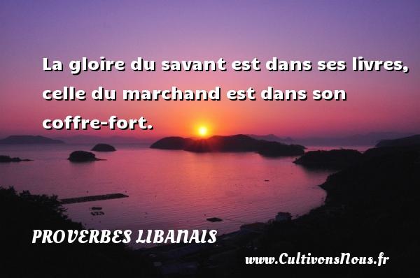 La gloire du savant est dans ses livres, celle du marchand est dans son coffre-fort. Un proverbe libanais PROVERBES LIBANAIS - Proverbes libanais