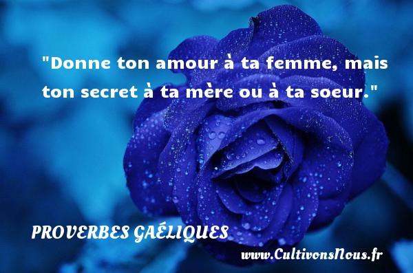 Donne ton amour à ta femme, mais ton secret à ta mère ou à ta soeur. Un proverbe gaélique PROVERBES GAÉLIQUES - Proverbes gaéliques