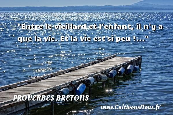 Entre le vieillard et l enfant, il n y a que la vie. Et la vie est si peu !... Un proverbe breton PROVERBES BRETONS - Proverbes bretons