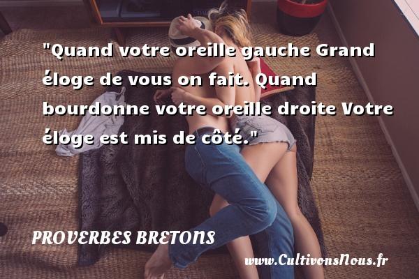 Proverbes bretons -  Quand votre oreille gauche Grand éloge de vous on fait. Quand bourdonne votre oreille droite Votre éloge est mis de côté.  Un proverbe breton PROVERBES BRETONS