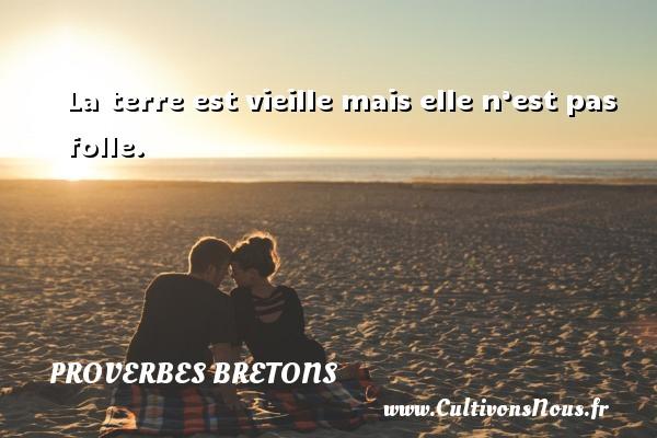Proverbes bretons - La terre est vieille mais elle n'est pas folle. Un proverbe breton PROVERBES BRETONS