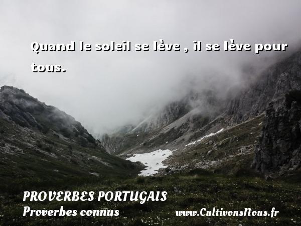 Proverbes portugais - Proverbes connus - Proverbes philosophiques - Quand le soleil se lève , il se lève pour tous. Un proverbe portugais PROVERBES PORTUGAIS