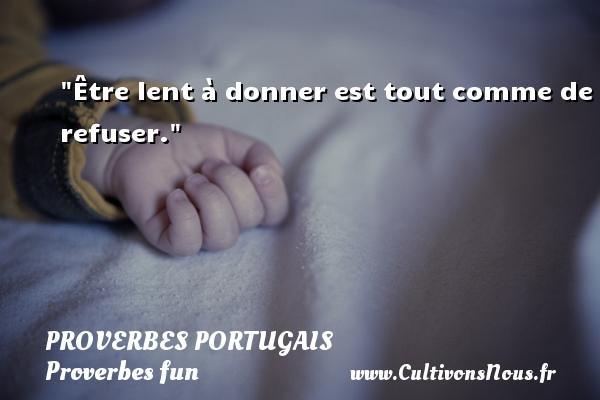 Être lent à donner est tout comme de refuser. Un proverbe portugais PROVERBES PORTUGAIS - Proverbes fun - Proverbes philosophiques