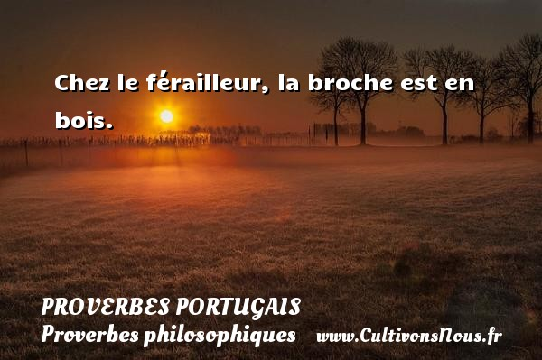 Proverbes portugais - Proverbes philosophiques - Chez le férailleur, la broche est en bois. Un proverbe portugais PROVERBES PORTUGAIS