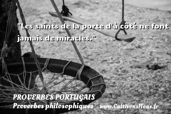 Proverbes portugais - Proverbes philosophiques - Les saints de la porte d à côté ne font jamais de miracles. Un proverbe portugais PROVERBES PORTUGAIS