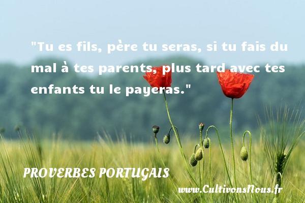 Tu es fils, père tu seras, si tu fais du mal à tes parents, plus tard avec tes enfants tu le payeras. Un proverbe portugais PROVERBES PORTUGAIS - Proverbes portugais - Proverbes philosophiques