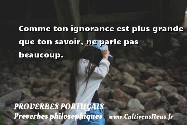 Proverbes portugais - Proverbes philosophiques - Comme ton ignorance est plus grande que ton savoir, ne parle pas beaucoup. Un proverbe portugais PROVERBES PORTUGAIS