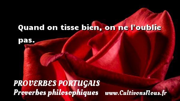 Proverbes portugais - Proverbes philosophiques - Quand on tisse bien, on ne l oublie pas. Un proverbe portugais PROVERBES PORTUGAIS