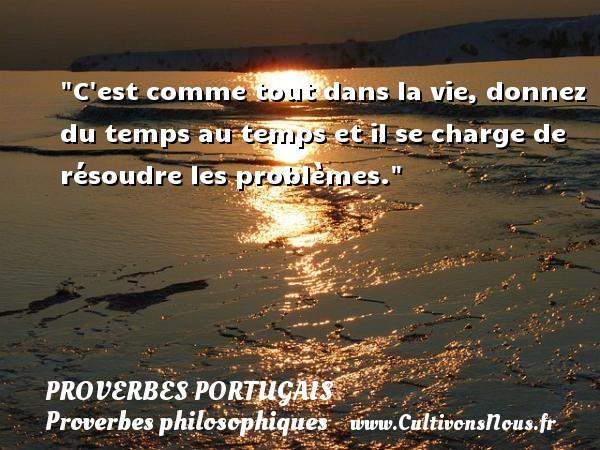Proverbes portugais - Proverbes philosophiques - C est comme tout dans la vie, donnez du temps au temps et il se charge de résoudre les problèmes. Un proverbe portugais PROVERBES PORTUGAIS