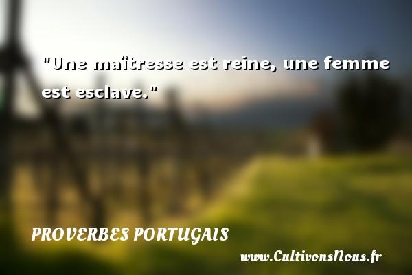 Proverbes portugais - Proverbe esclave - Une maîtresse est reine, une femme est esclave. Un proverbe portugais PROVERBES PORTUGAIS
