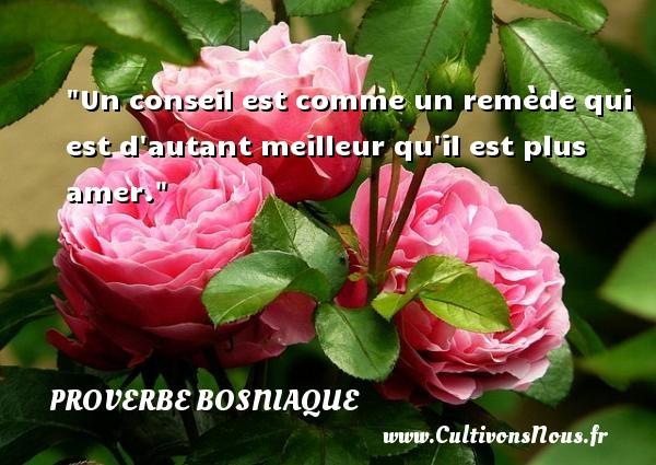 Proverbes bosniaques - Proverbe conseil - Un conseil est comme un remède qui est d autant meilleur qu il est plus amer. Un proverbe bosniaque PROVERBES BOSNIAQUES