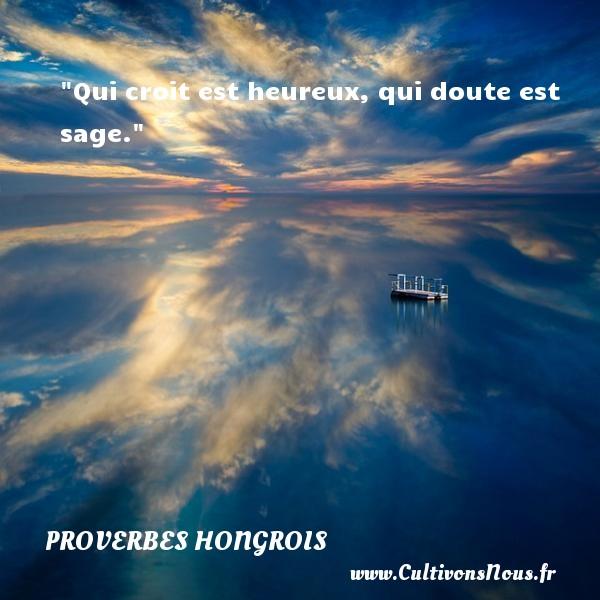 Proverbes hongrois - Proverbes philosophiques - Qui croit est heureux, qui doute est sage.  Un proverbe hongrois PROVERBES HONGROIS