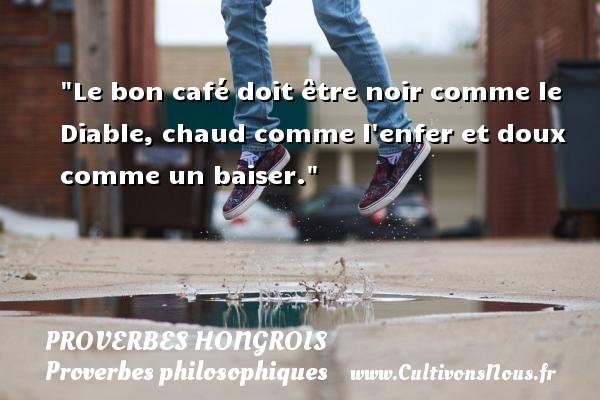 Le bon café doit être noir comme le Diable, chaud comme l enfer et doux comme un baiser. Un proverbe hongrois PROVERBES HONGROIS - Proverbes philosophiques