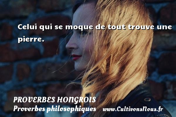 Proverbes hongrois - Proverbes philosophiques - Celui qui se moque de tout trouve une pierre. Un proverbe hongrois PROVERBES HONGROIS