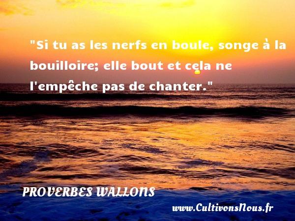 Proverbes wallons - Si tu as les nerfs en boule, songe à la bouilloire; elle bout et cela ne l empêche pas de chanter.  Un proverbe wallon PROVERBES WALLONS