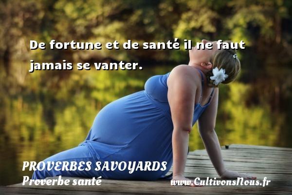 Proverbes savoyards - Proverbe santé - De fortune et de santé il ne faut jamais se vanter. Un proverbe savoyard PROVERBES SAVOYARDS