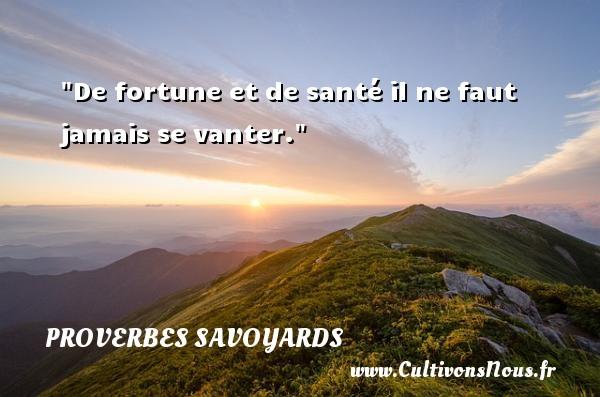De fortune et de santé il ne faut jamais se vanter. Un proverbe savoyard PROVERBES SAVOYARDS - Proverbe santé