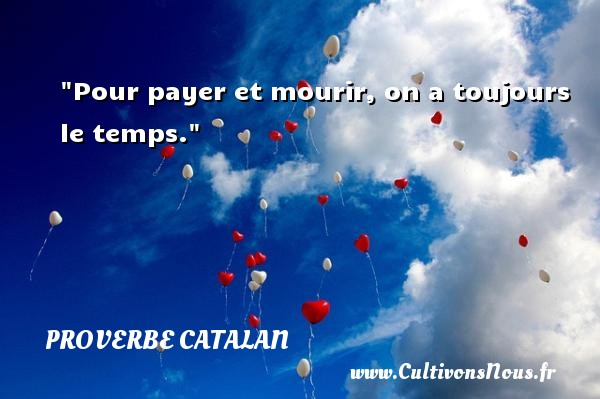 Pour payer et mourir, on a toujours le temps. Un proverbe catalan PROVERBES CATALANS